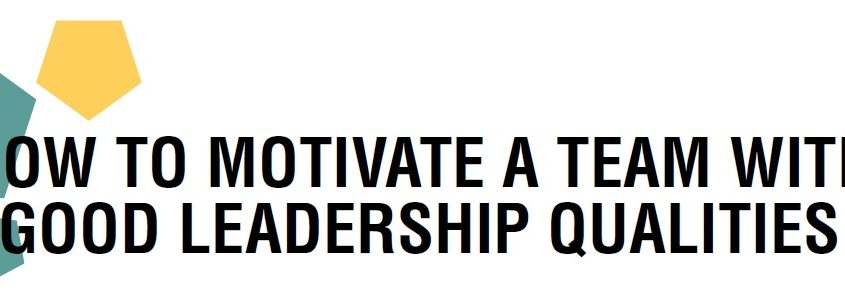 HOW TO MOTIVATE A TEAM WITH GOOD LEADERSHIP QUALITIES
