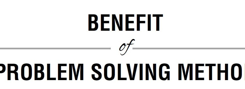 BENEFIT of PROBLEM SOLVING METHOD