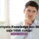 Ternyata Knowledge dan Skill saja tidak cukup Tanya kenapa